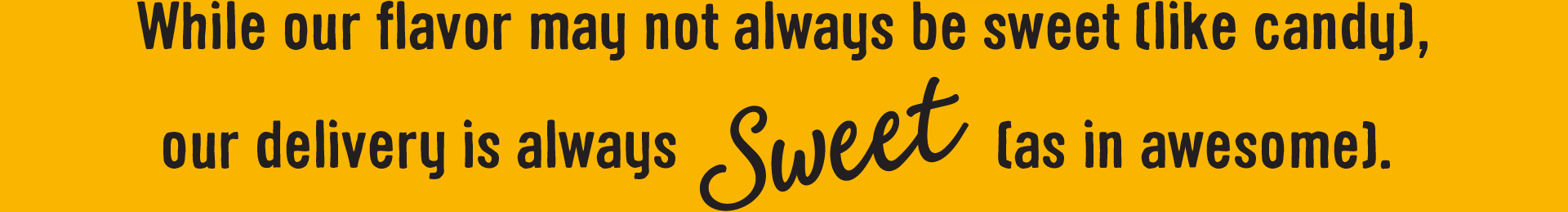 While our flavor may not always be sweet (like candy), our deliver is always Sweet (as in awesome).